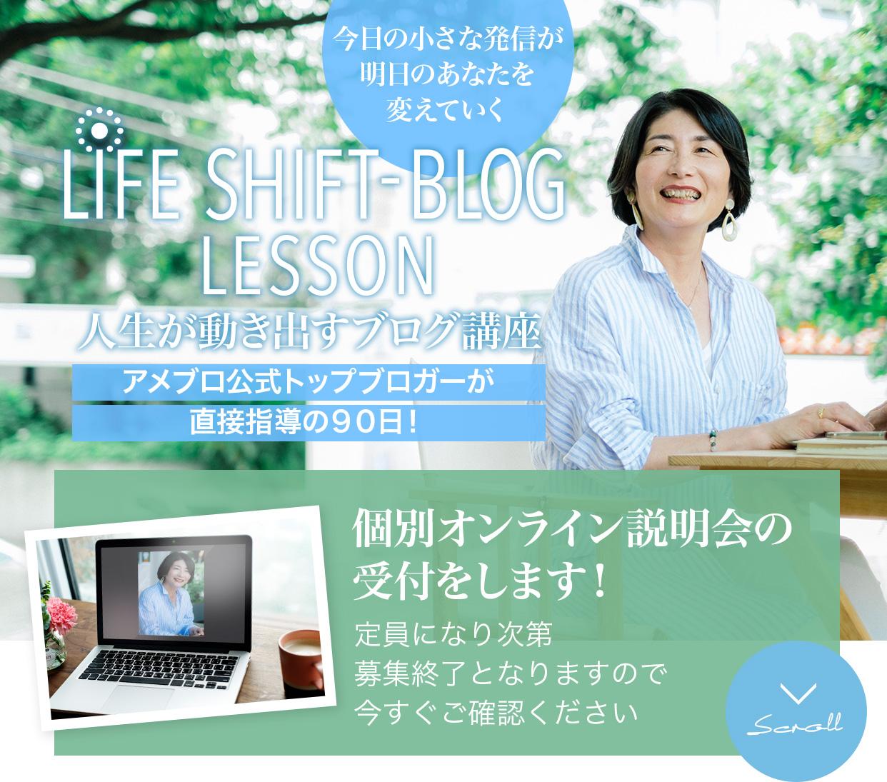 今日の小さな発信が明日のあなたを変えていくLIFE SHIFT-BLOG LESSON人生が動き出すブログ講座アメブロ公式トップブロガーが直接指導の90日!個別オンライン説明会をします定員になり次第募集終了となりますので今すぐご確認ください。